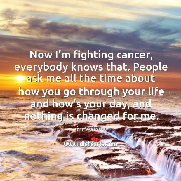 Now I'm fighting cancer, everybody knows that. Image