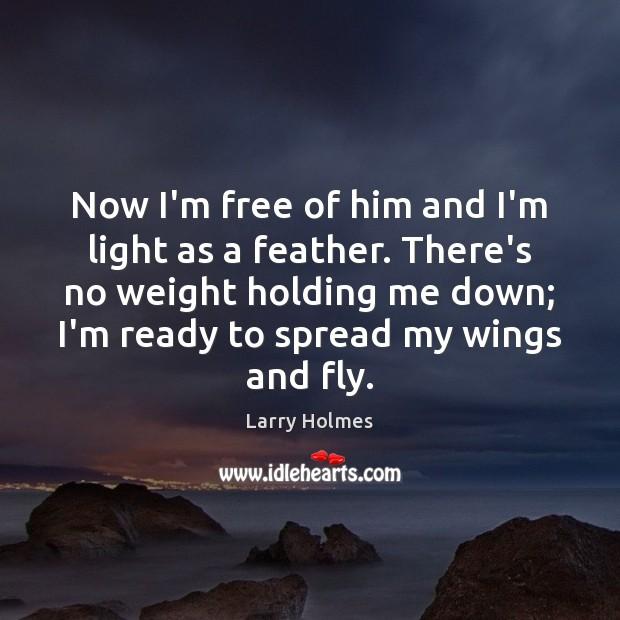 Now I'm free of him and I'm light as a feather. There's Image