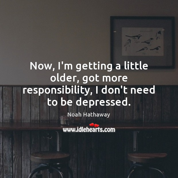 Now, I'm getting a little older, got more responsibility, I don't need to be depressed. Noah Hathaway Picture Quote