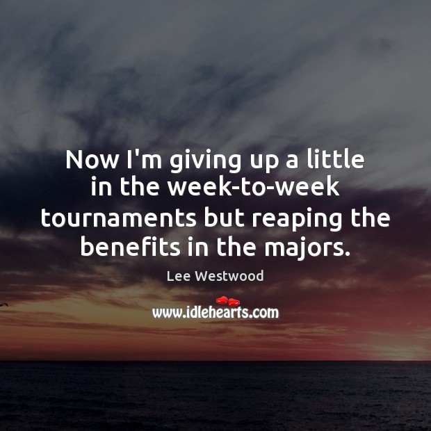 Now I'm giving up a little in the week-to-week tournaments but reaping Lee Westwood Picture Quote