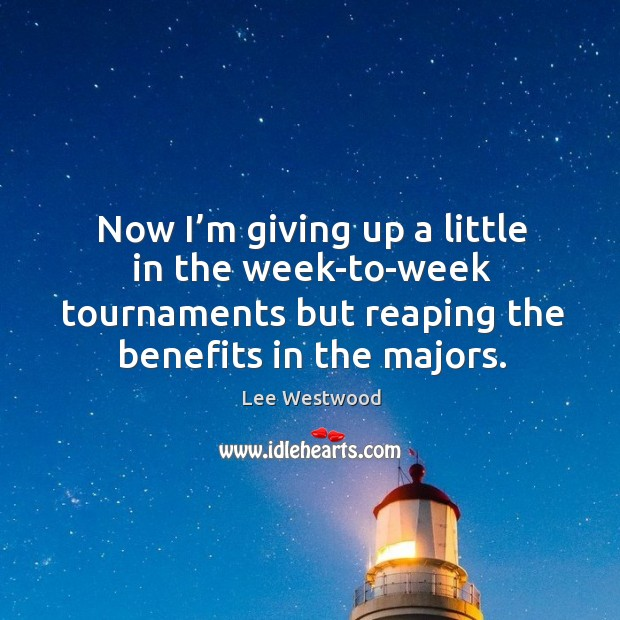 Now I'm giving up a little in the week-to-week tournaments but reaping the benefits in the majors. Lee Westwood Picture Quote