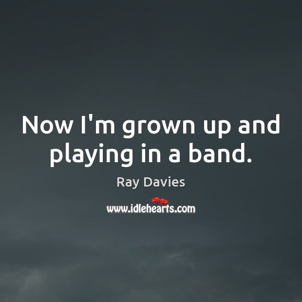 Now I'm grown up and playing in a band. Ray Davies Picture Quote