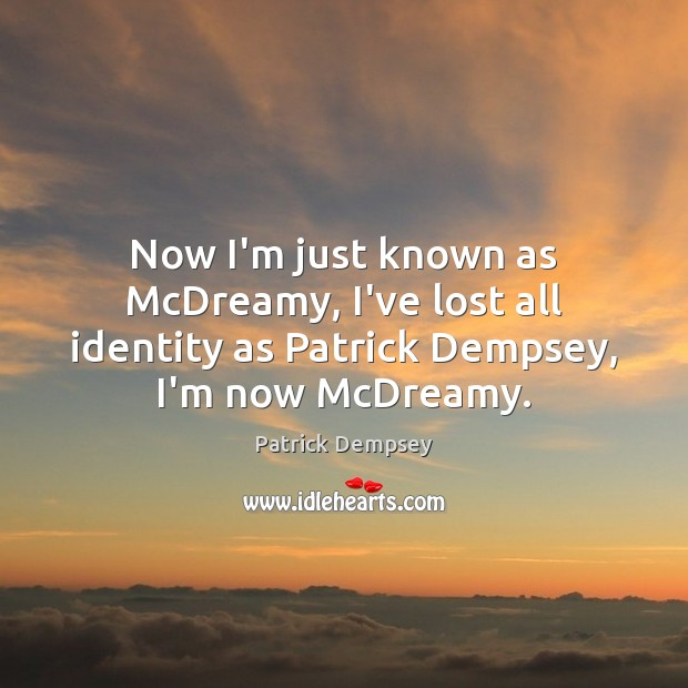 Now I'm just known as McDreamy, I've lost all identity as Patrick Patrick Dempsey Picture Quote