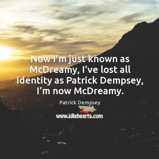 Now I'm just known as mcdreamy, I've lost all identity as patrick dempsey, I'm now mcdreamy. Patrick Dempsey Picture Quote