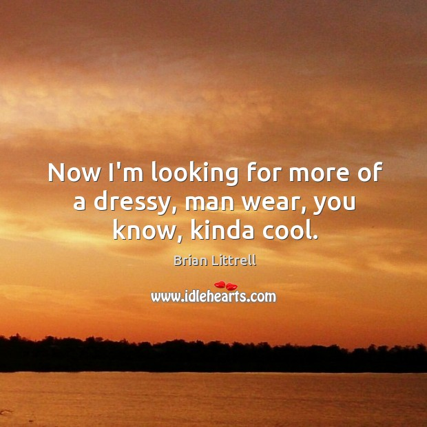 Now I'm looking for more of a dressy, man wear, you know, kinda cool. Brian Littrell Picture Quote