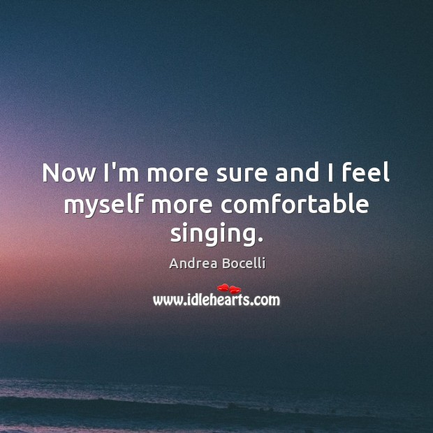 Now I'm more sure and I feel myself more comfortable singing. Andrea Bocelli Picture Quote