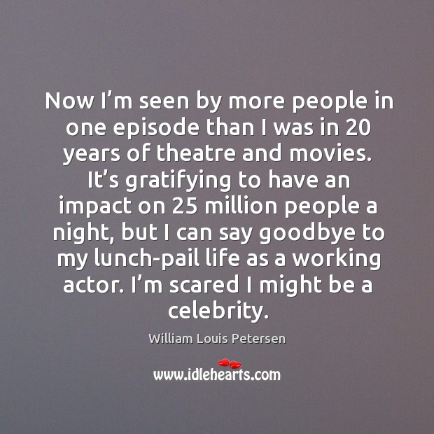 Now I'm seen by more people in one episode than I was in 20 years of theatre and movies. Image