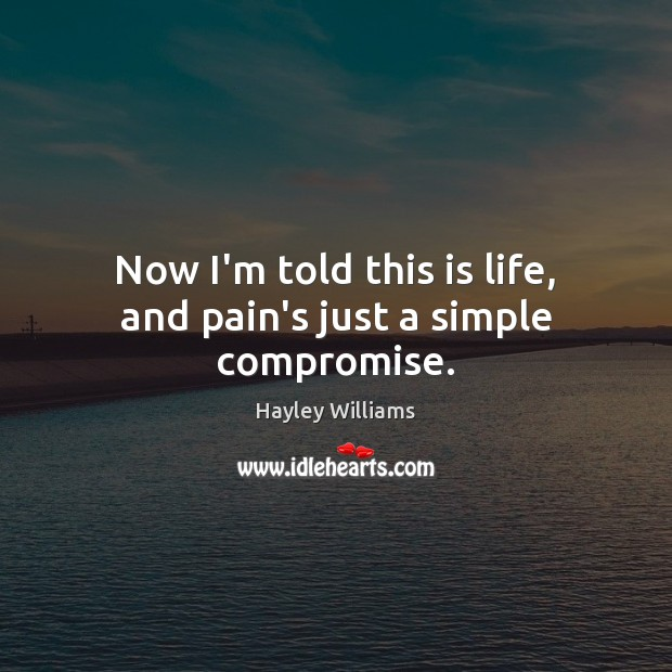 Now I'm told this is life, and pain's just a simple compromise. Hayley Williams Picture Quote