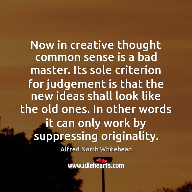 Now in creative thought common sense is a bad master. Its sole Image