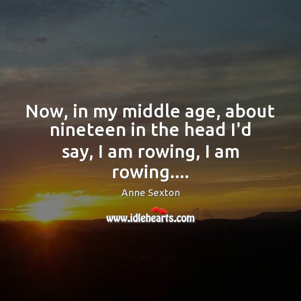 Now, in my middle age, about nineteen in the head I'd say, I am rowing, I am rowing…. Image