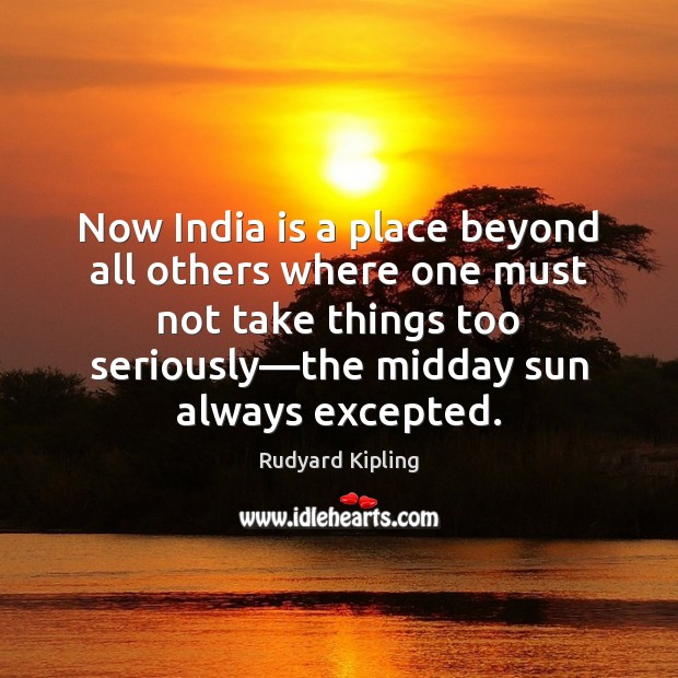 Now India is a place beyond all others where one must not Rudyard Kipling Picture Quote