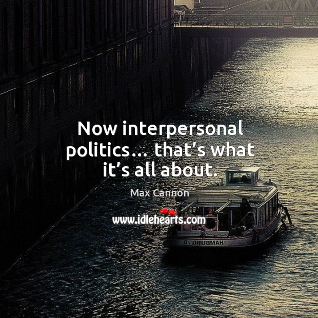 Now interpersonal politics… that's what it's all about. Image