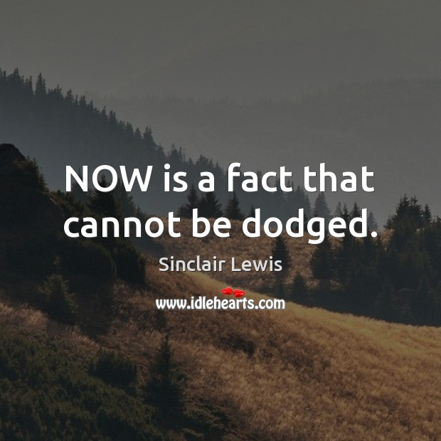 NOW is a fact that cannot be dodged. Sinclair Lewis Picture Quote