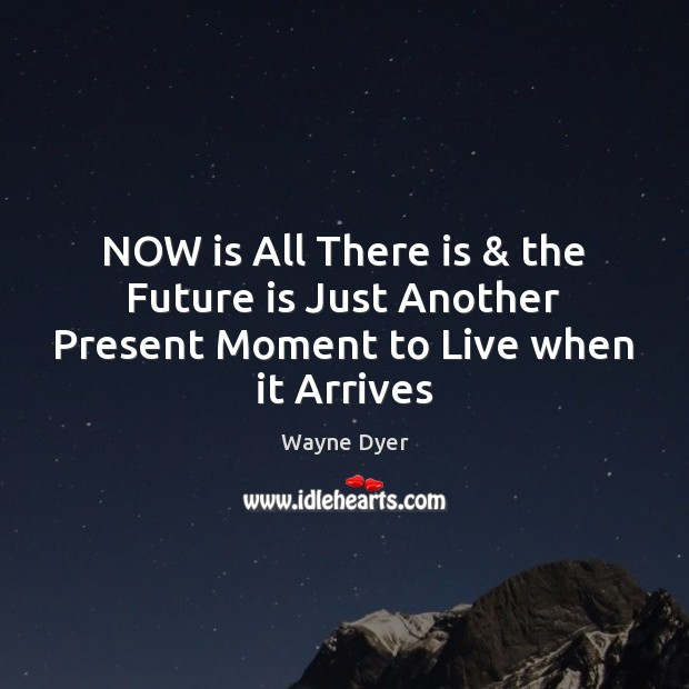 Image, NOW is All There is & the Future is Just Another Present Moment to Live when it Arrives
