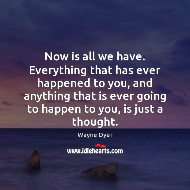 Image, Now is all we have. Everything that has ever happened to you,