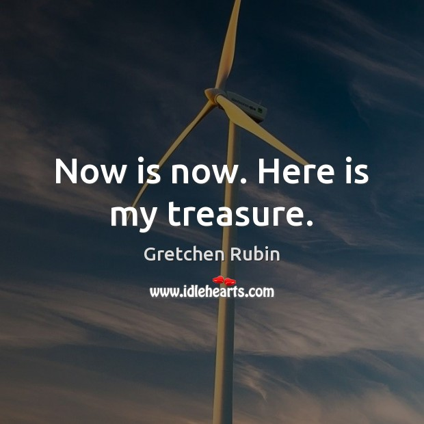 Now is now. Here is my treasure. Gretchen Rubin Picture Quote