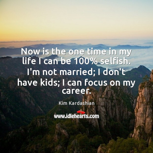 Now is the one time in my life I can be 100% selfish. Kim Kardashian Picture Quote