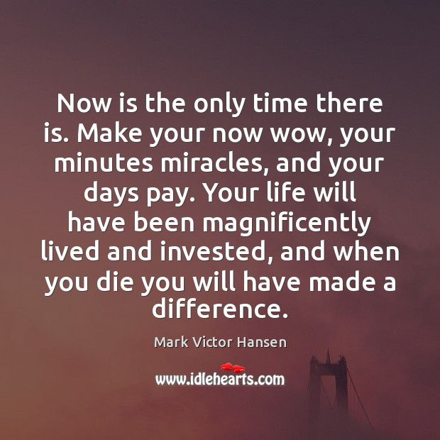 Image, Now is the only time there is. Make your now wow, your