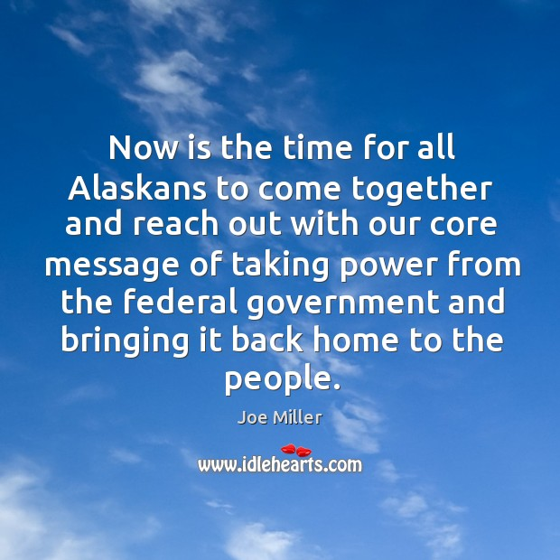 Image, Now is the time for all alaskans to come together and reach out with our core message of
