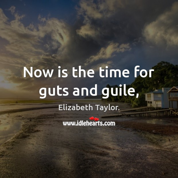 Now is the time for guts and guile, Elizabeth Taylor. Picture Quote