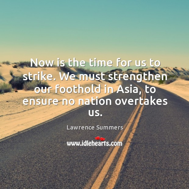 Now is the time for us to strike. We must strengthen our foothold in asia, to ensure no nation overtakes us. Lawrence Summers Picture Quote