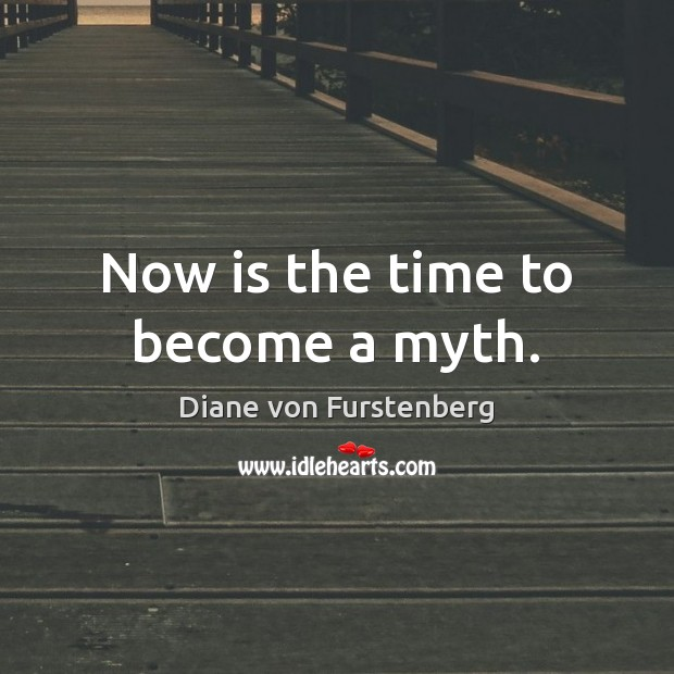 Now is the time to become a myth. Diane von Furstenberg Picture Quote