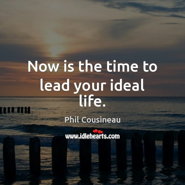 Now is the time to lead your ideal life. Image