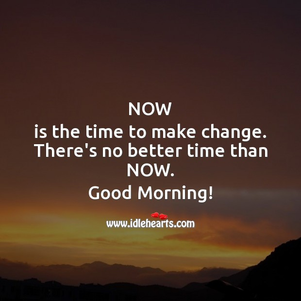 Now is the time to make change.  There's no better time. Good Morning! Inspirational Messages Image