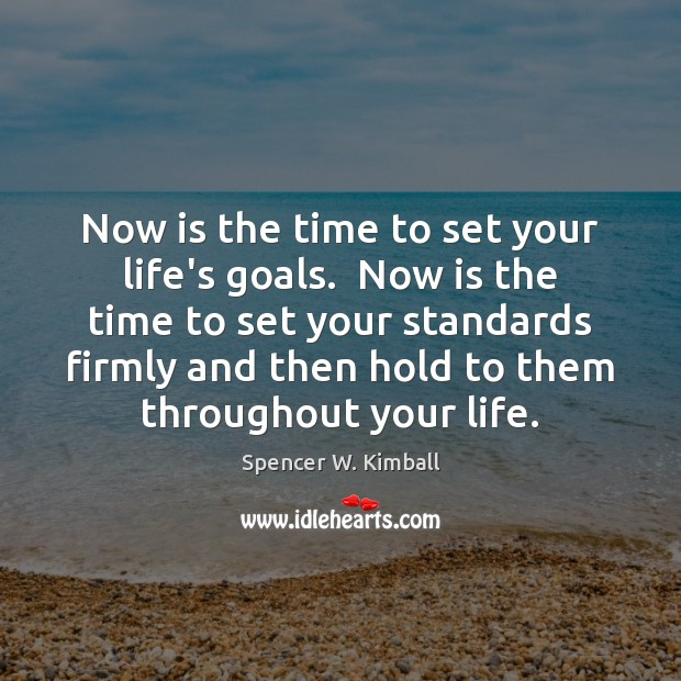 Now is the time to set your life's goals.  Now is the Spencer W. Kimball Picture Quote