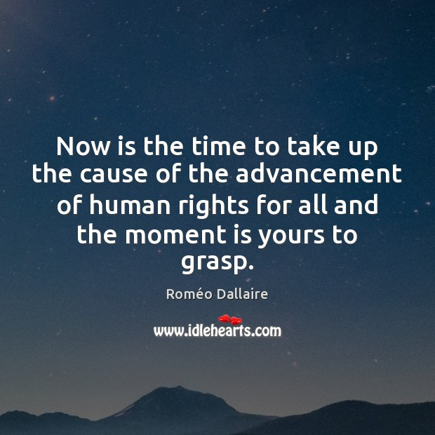 Now is the time to take up the cause of the advancement Roméo Dallaire Picture Quote