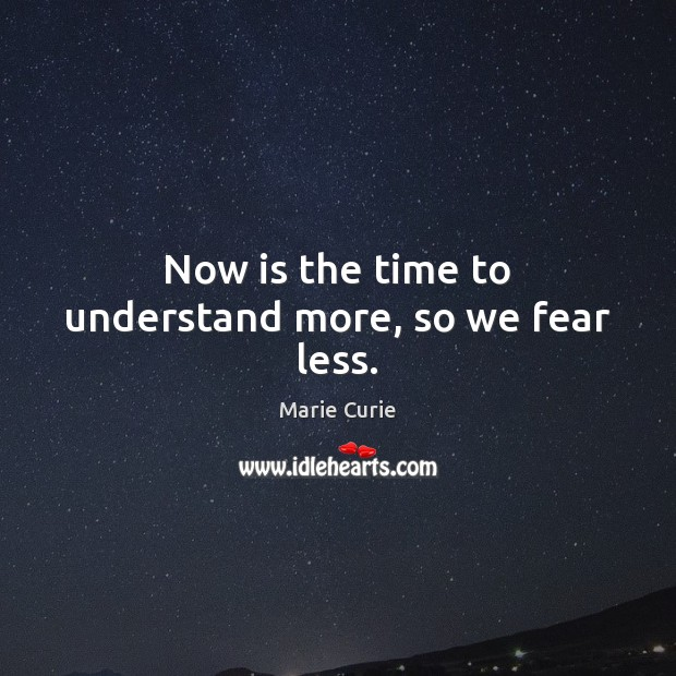 Now is the time to understand more, so we fear less. Image
