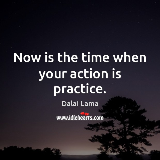 Now is the time when your action is practice. Image