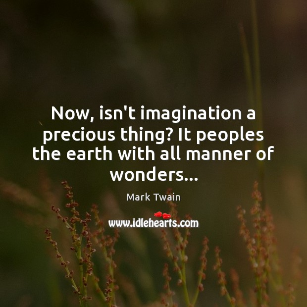 Now, isn't imagination a precious thing? It peoples the earth with all Mark Twain Picture Quote