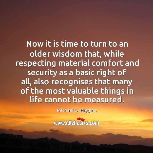 Now it is time to turn to an older wisdom that, while respecting material comfort and Michael D. Higgins Picture Quote