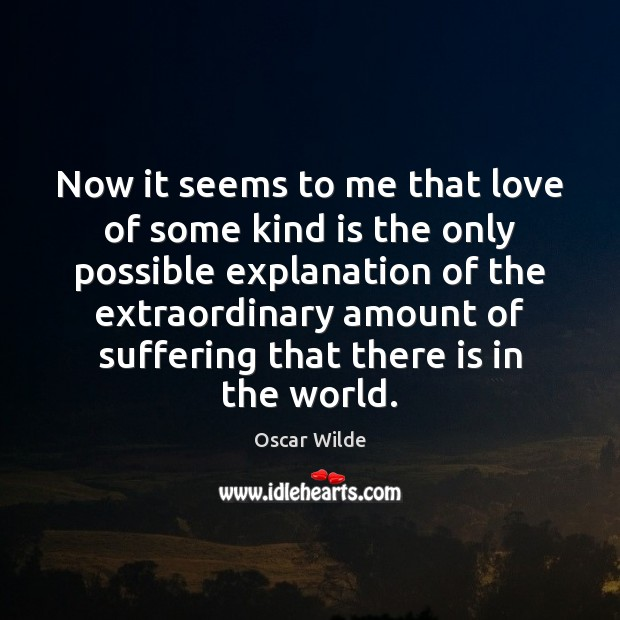 Now it seems to me that love of some kind is the Oscar Wilde Picture Quote