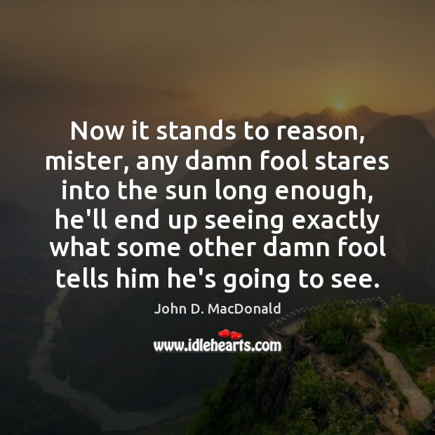 Now it stands to reason, mister, any damn fool stares into the John D. MacDonald Picture Quote