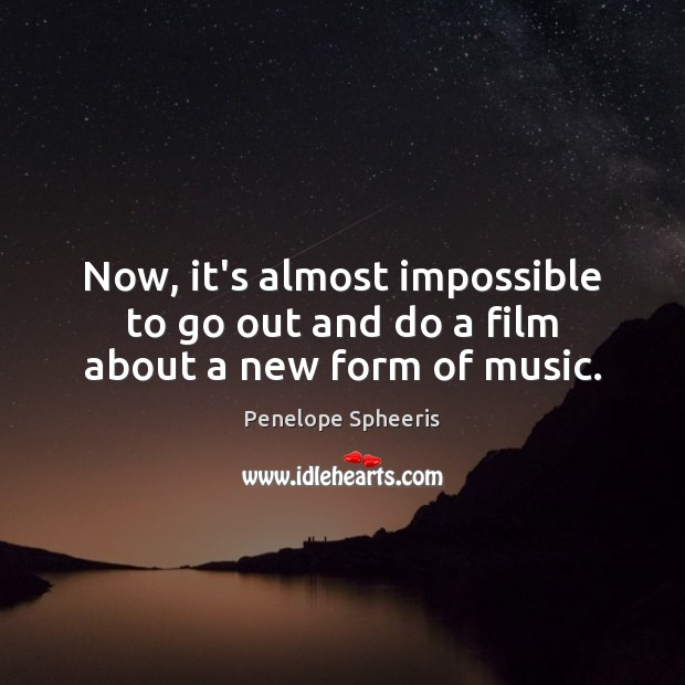 Now, it's almost impossible to go out and do a film about a new form of music. Penelope Spheeris Picture Quote