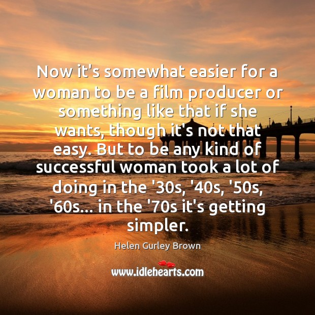 Now it's somewhat easier for a woman to be a film producer Women Quotes Image