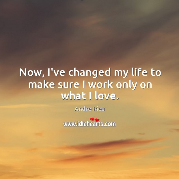 Now, I've changed my life to make sure I work only on what I love. Image