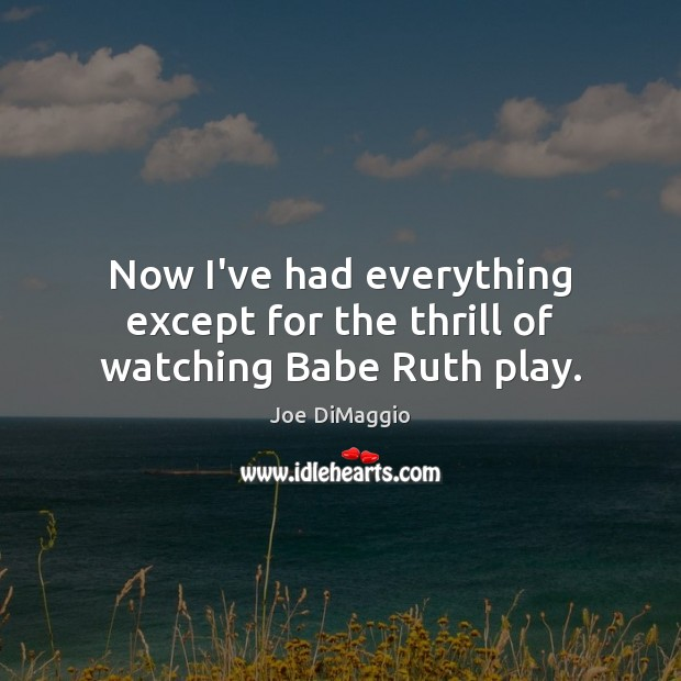 Now I've had everything except for the thrill of watching Babe Ruth play. Image