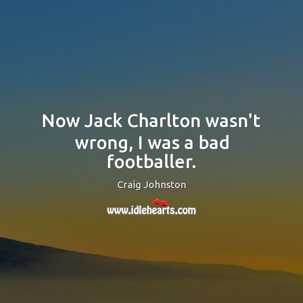 Image, Now Jack Charlton wasn't wrong, I was a bad footballer.