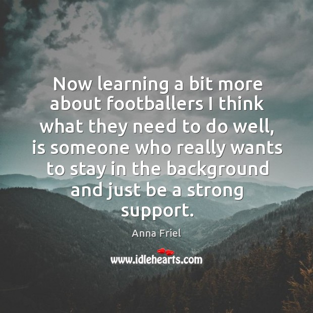 Now learning a bit more about footballers I think what they need to do well, is someone Anna Friel Picture Quote