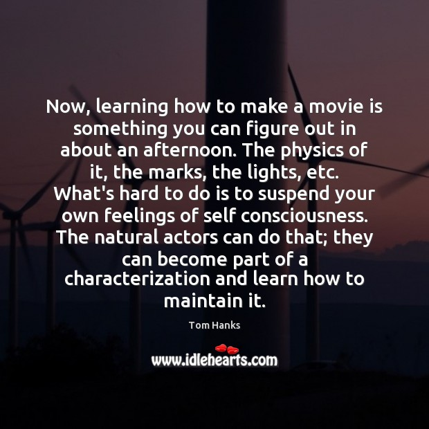 Now, learning how to make a movie is something you can figure Tom Hanks Picture Quote