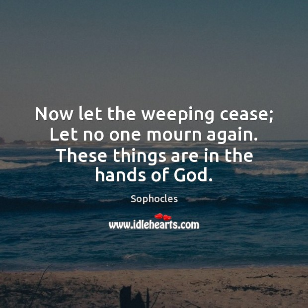 Now let the weeping cease; Let no one mourn again. These things are in the hands of God. Sophocles Picture Quote