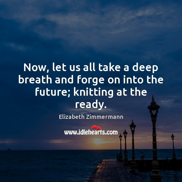 Image, Now, let us all take a deep breath and forge on into the future; knitting at the ready.