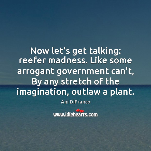 Now let's get talking: reefer madness. Like some arrogant government can't, By Ani DiFranco Picture Quote