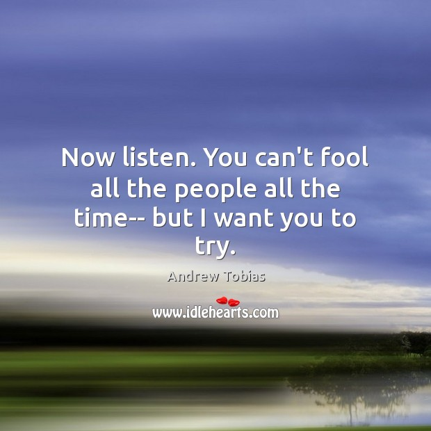 Image, Now listen. You can't fool all the people all the time– but I want you to try.