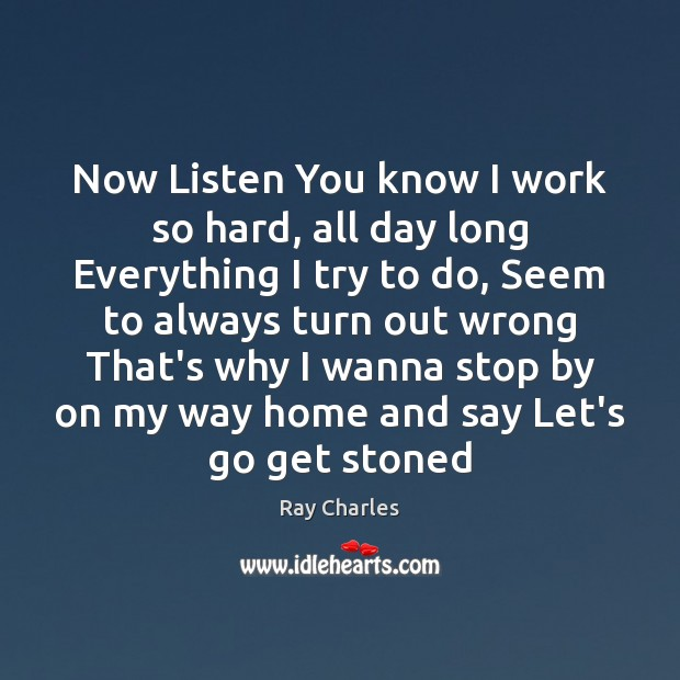 Now Listen You know I work so hard, all day long Everything Ray Charles Picture Quote