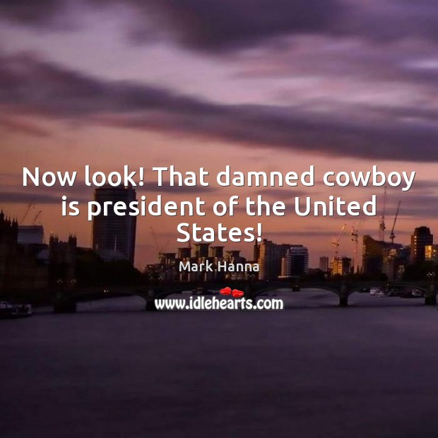 Now look! That damned cowboy is president of the United States! Image