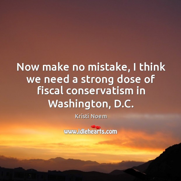 Now make no mistake, I think we need a strong dose of fiscal conservatism in washington, d.c. Image